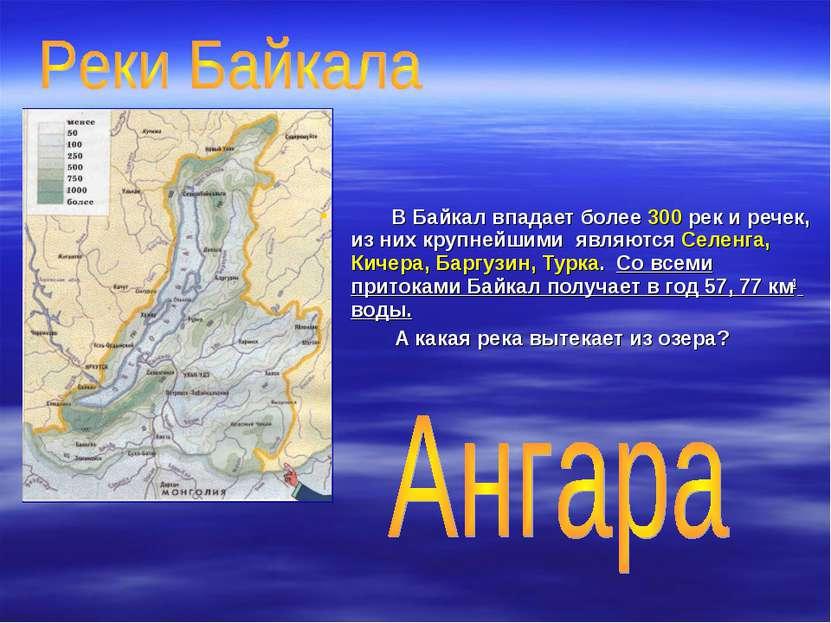 В Байкал впадает более 300 рек и речек, из них крупнейшими являются Селенга, ...