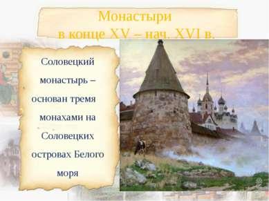 Монастыри в конце XV – нач. XVI в. Соловецкий монастырь – основан тремя монах...