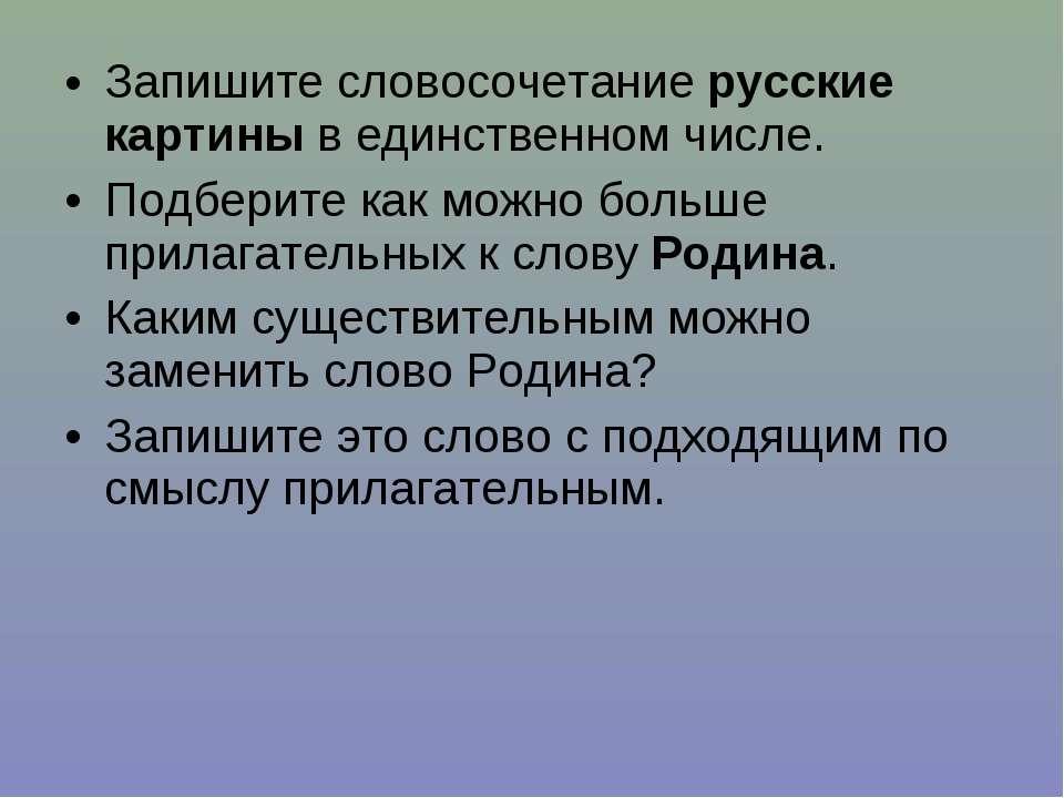 Запишите словосочетание русские картины в единственном числе. Подберите как м...