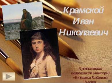 Крамской Иван Николаевич Презентацию подготовила ученица 8 «Б» класса Кабанов...