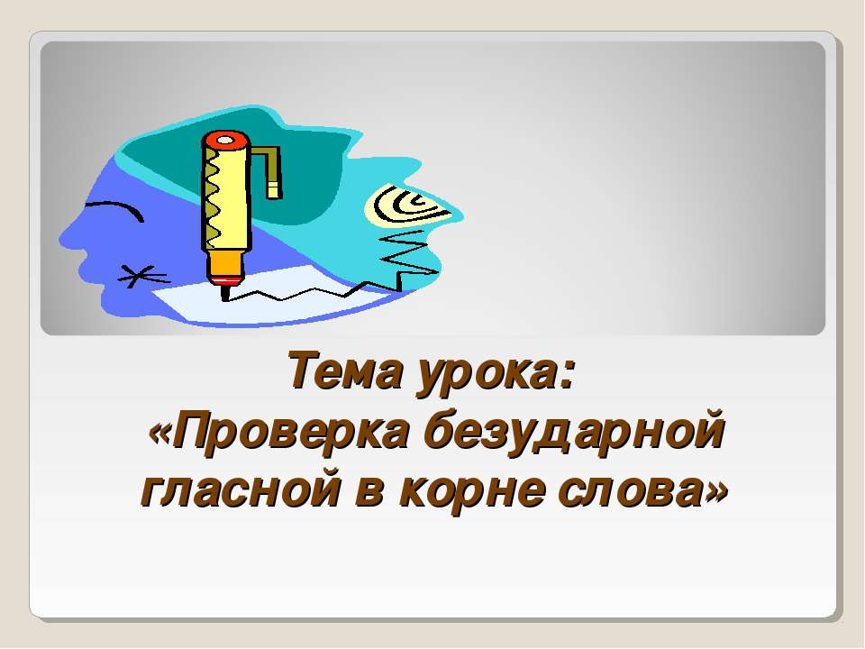 Тема урока: «Проверка безударной гласной в корне слова»