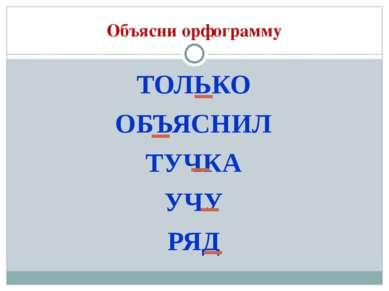 Объясни орфограмму ТОЛЬКО ОБЪЯСНИЛ ТУЧКА УЧУ РЯД