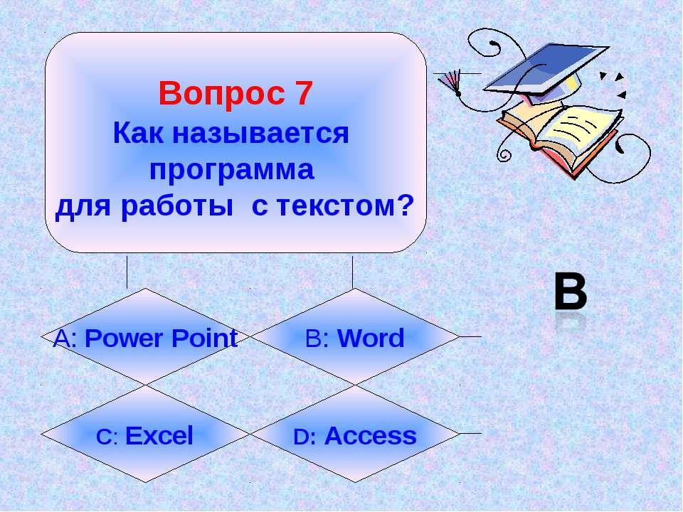 Вопрос 7 Как называется программа для работы с текстом? А: Power Point B: Wor...