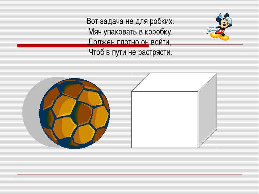 Вот задача не для робких: Мяч упаковать в коробку. Должен плотно он войти, Чт...