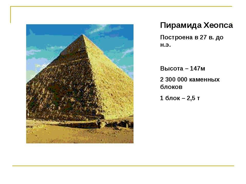 Пирамида Хеопса Построена в 27 в. до н.э. Высота – 147м 2 300 000 каменных бл...