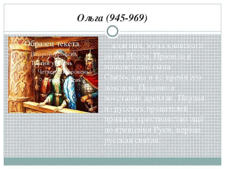 Ольга (945-969) княгиня, жена киевского князя Игоря. Правила в малолетство сы...
