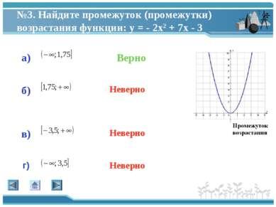№3. Найдите промежуток (промежутки) возрастания функции: у = - 2х2 + 7х - 3 а...