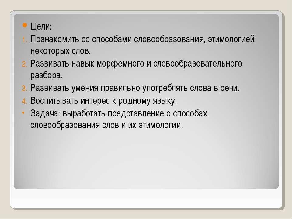 Цели: Познакомить со способами словообразования, этимологией некоторых слов. ...