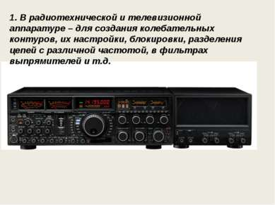 1. В радиотехнической и телевизионной аппаратуре – для создания колебательных...