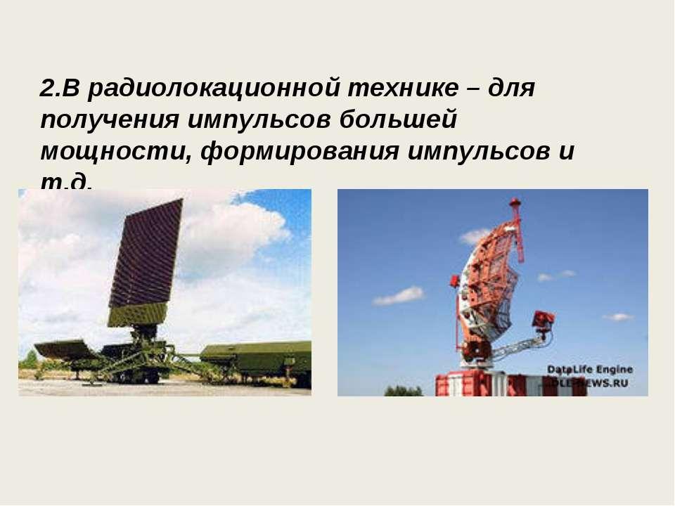 2.В радиолокационной технике – для получения импульсов большей мощности, форм...