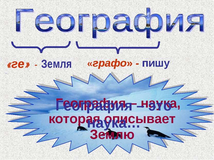 География – наука, которая описывает Землю «ге» - Земля «графо» - пишу Геогра...