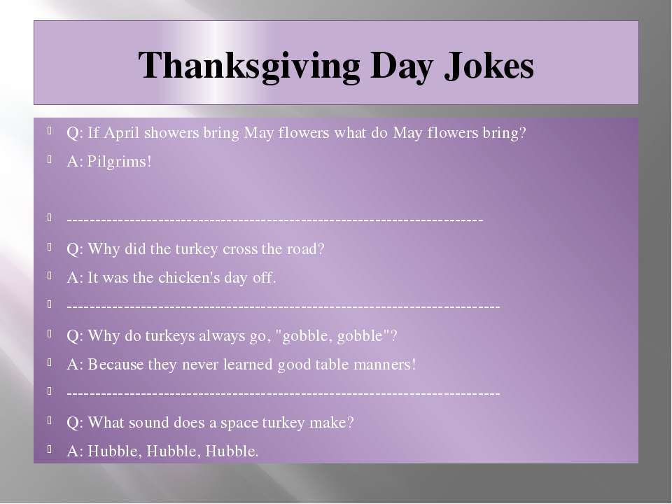 Thanksgiving Day Jokes Q: If April showers bring May flowers what do May flow...