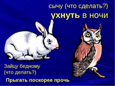 сычу (что сделать?) ухнуть в ночи Зайцу бедному (что делать?) Прыгать поскоре...