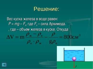 Решение: Вес куска железа в воде равен: P = mg – FA, где FA – сила Архимеда. ...