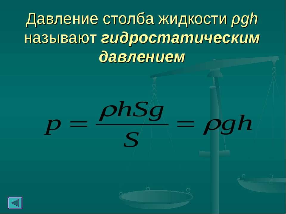 Давление столба жидкости ρgh называют гидростатическим давлением