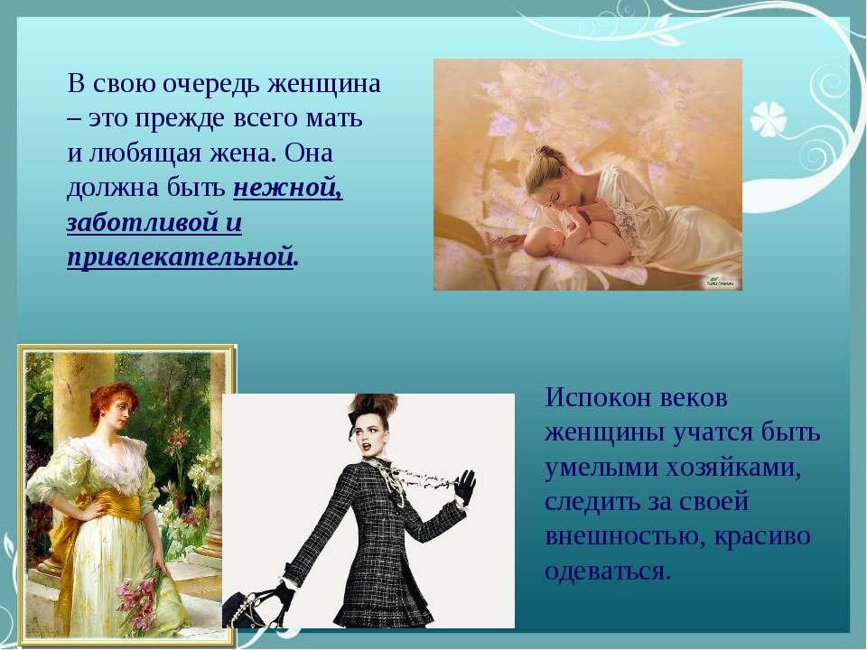 В свою очередь женщина – это прежде всего мать и любящая жена. Она должна быт...