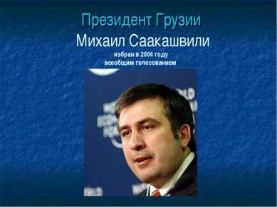 Президент Грузии Михаил Саакашвили избран в 2004 году всеобщим голосованием