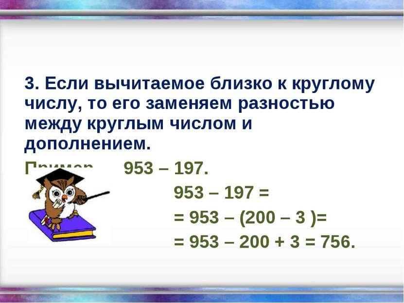 3. Если вычитаемое близко к круглому числу, то его заменяем разностью между к...