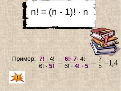 n! = (n - 1)! ∙ n Пример: 7! ∙ 4! 6!∙ 7∙ 4! 7 6! ∙ 5! 6! ∙ 4! ∙ 5 5
