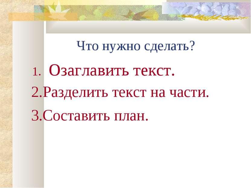 Что нужно сделать? Озаглавить текст. 2.Разделить текст на части. 3.Составить ...