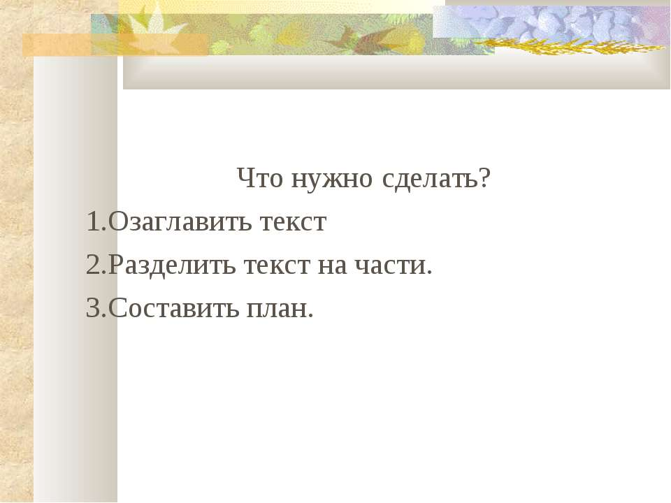 Что нужно сделать? 1.Озаглавить текст 2.Разделить текст на части. 3.Составить...