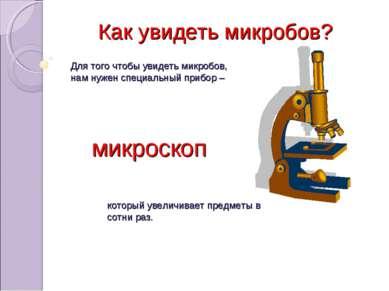 Для того чтобы увидеть микробов, нам нужен специальный прибор – микроскоп кот...