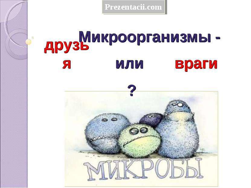 Микроорганизмы - друзья враги или ? Prezentacii.com