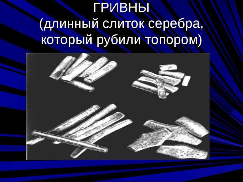 ГРИВНЫ (длинный слиток серебра, который рубили топором)