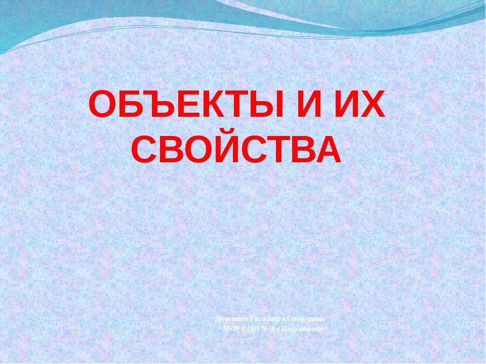 ОБЪЕКТЫ И ИХ СВОЙСТВА Демотенко Гюльзайря Гайнуловна МОУ СОШ №10 с.Пограничное