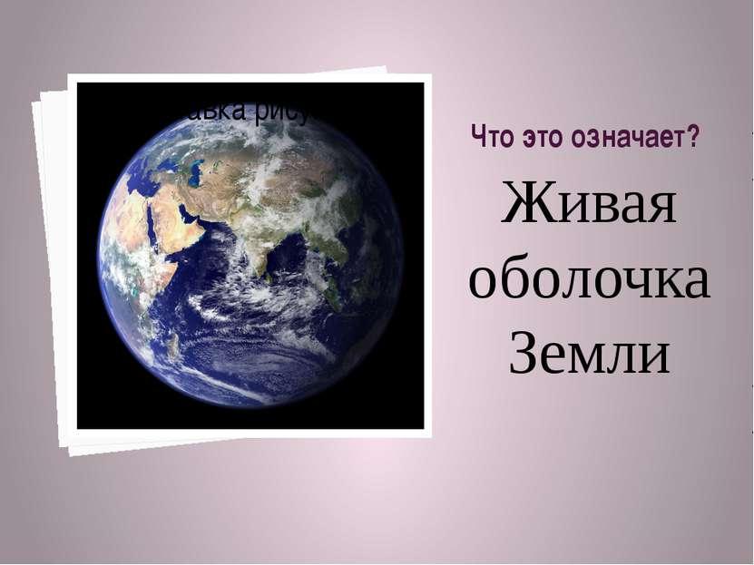 Что это означает? Живая оболочка Земли
