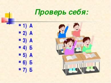 Проверь себя: 1) А 2) А 3) А 4) Б 5) А 6) Б 7) Б