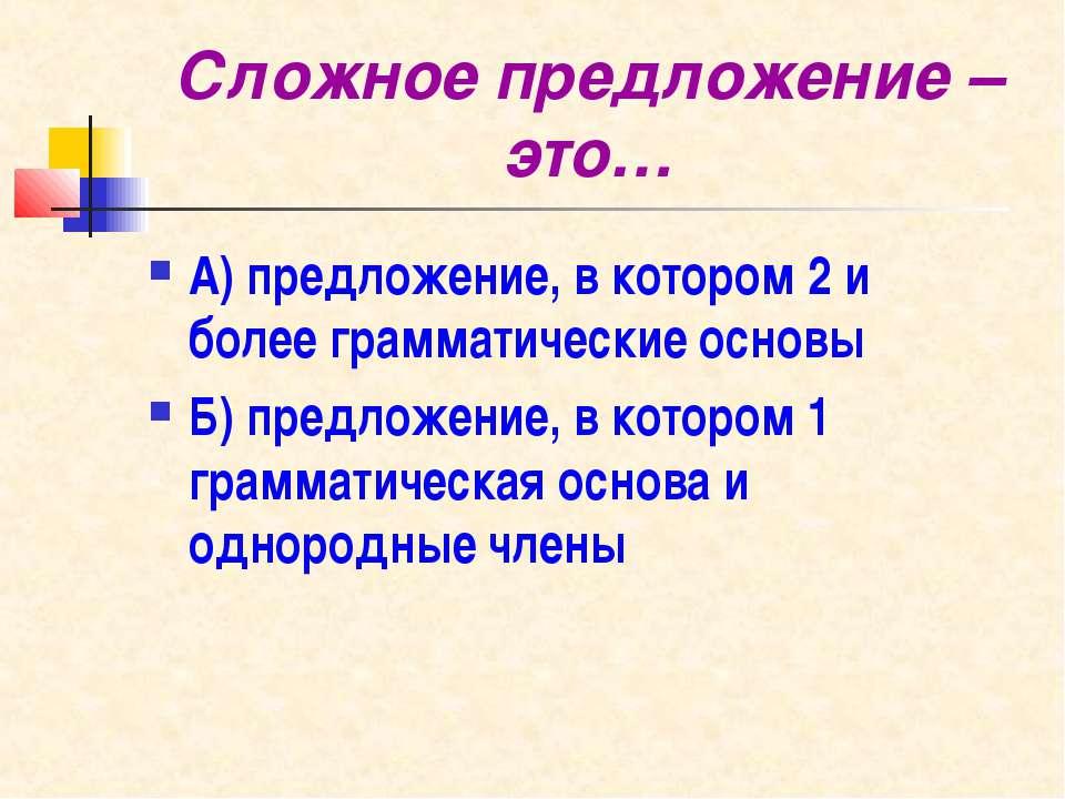 Сложное предложение – это… А) предложение, в котором 2 и более грамматические...