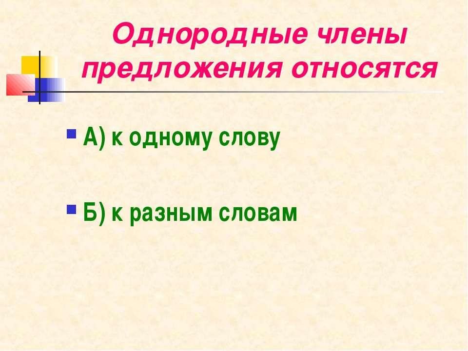 Однородные члены предложения относятся А) к одному слову Б) к разным словам