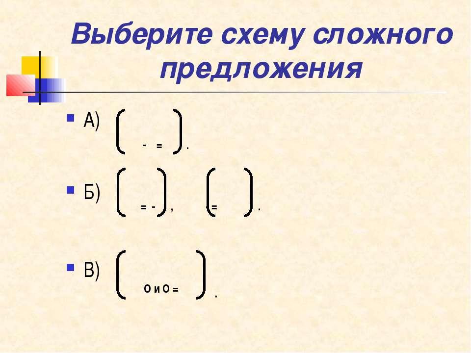 Выберите схему сложного предложения А) Б) В) - = . = - , - = . О и О = .