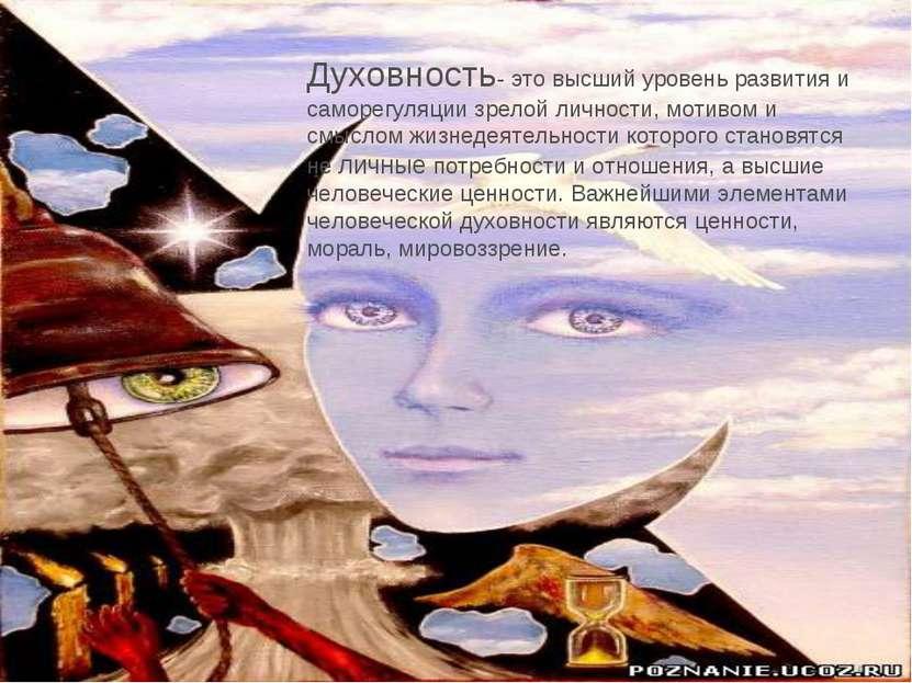 Духовность- это высший уровень развития и саморегуляции зрелой личности, моти...