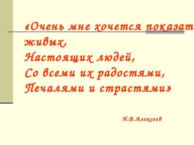 «Очень мне хочется показать живых, Настоящих людей, Со всеми их радостями, Пе...