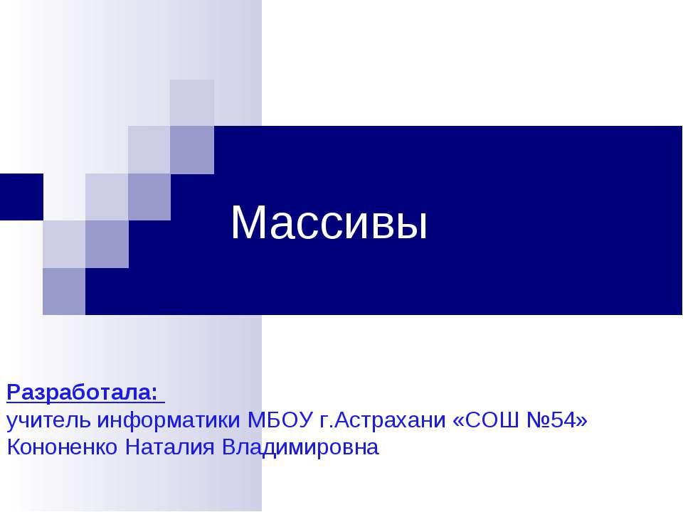 Массивы Разработала: учитель информатики МБОУ г.Астрахани «СОШ №54» Кононенко...
