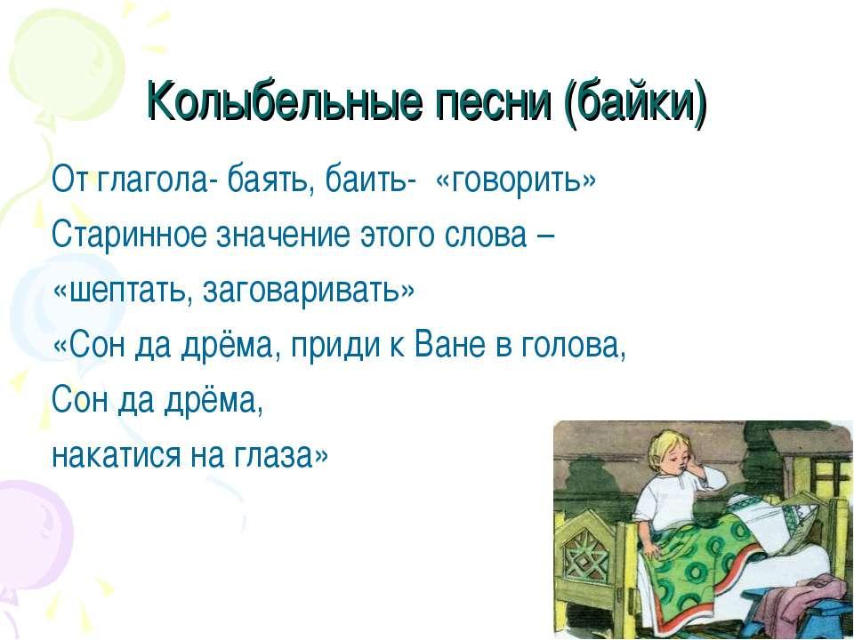 Колыбельные песни (байки) От глагола- баять, баить- «говорить» Старинное знач...