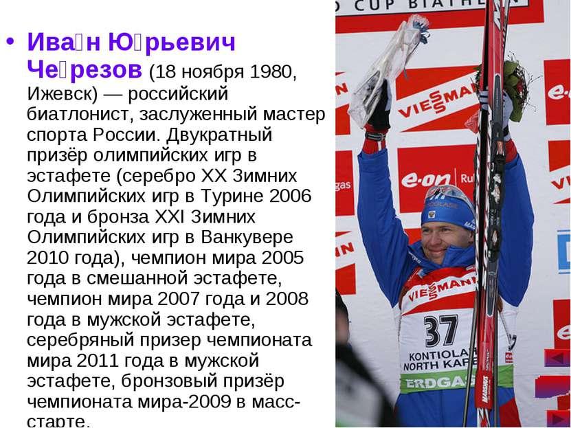 Ива н Ю рьевич Че резов (18 ноября 1980, Ижевск)— российский биатлонист, зас...