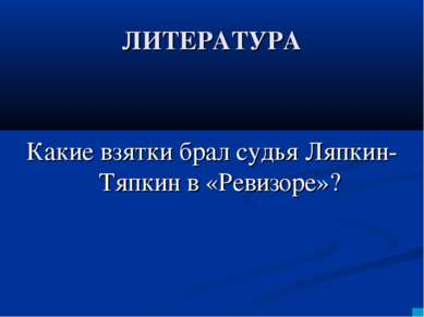 ЛИТЕРАТУРА Какие взятки брал судья Ляпкин-Тяпкин в «Ревизоре»?