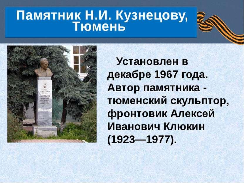 Установлен в декабре 1967 года. Автор памятника - тюменский скульптор, фронто...