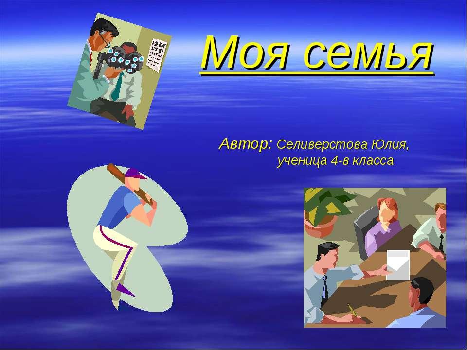 Моя семья Автор: Селиверстова Юлия, ученица 4-в класса