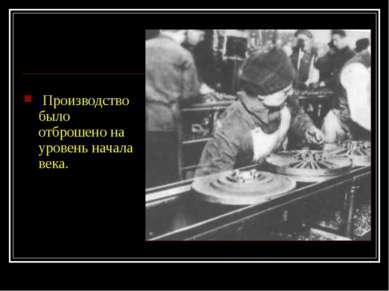 Производство было отброшено на уровень начала века.
