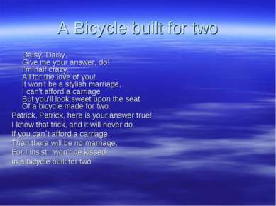 A Bicycle built for two Daisy, Daisy, Give me your answer, do! I'm half crazy...