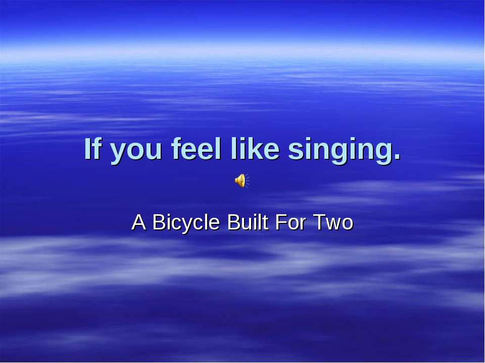 If you feel like singing. A Bicycle Built For Two
