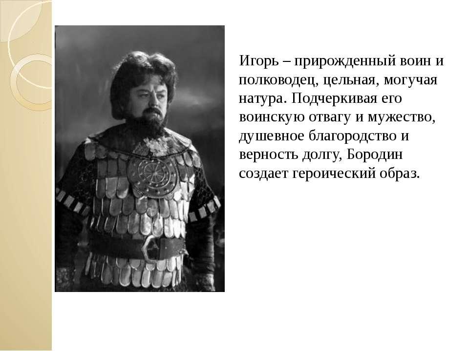 Игорь – прирожденный воин и полководец, цельная, могучая натура. Подчеркивая ...