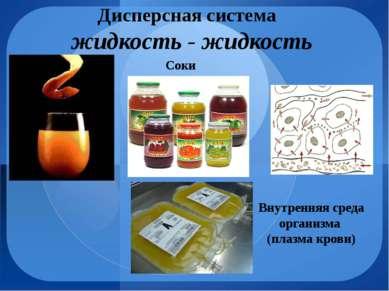 Дисперсная система жидкость - жидкость Соки Внутренняя среда организма (плазм...