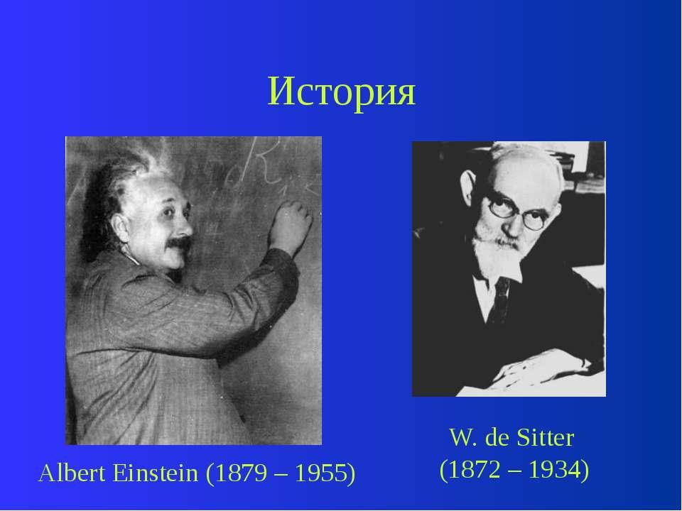 История Albert Einstein (1879 – 1955) W. de Sitter (1872 – 1934)