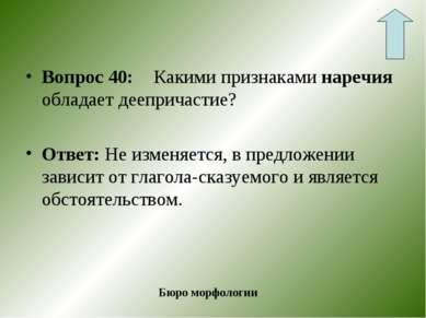 Вопрос 40: Какими признаками наречия обладает деепричастие? Ответ: Не изменяе...
