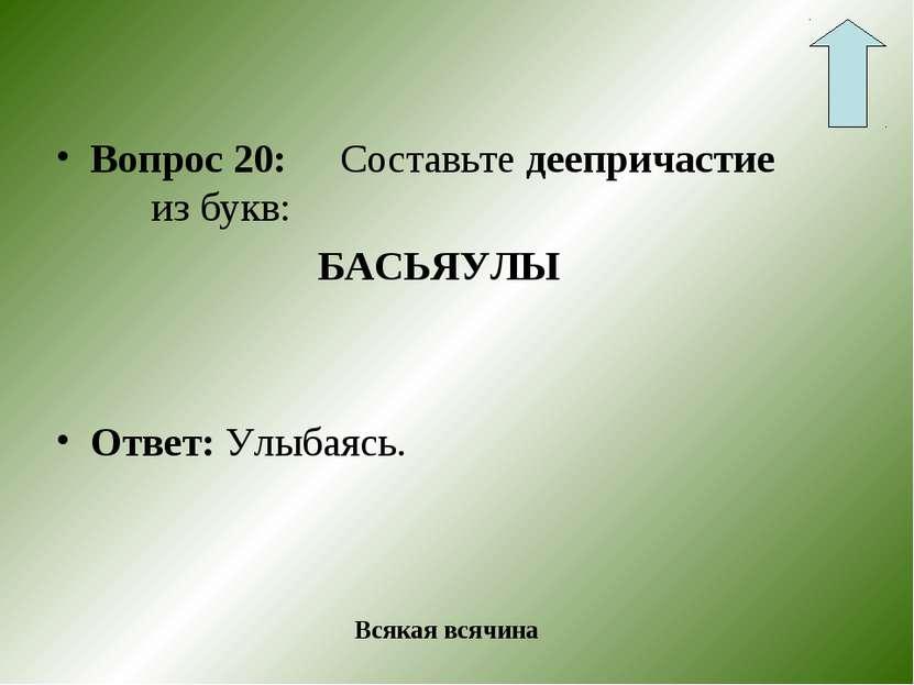 Вопрос 20: Составьте деепричастие из букв: БАСЬЯУЛЫ Ответ: Улыбаясь. Всякая в...
